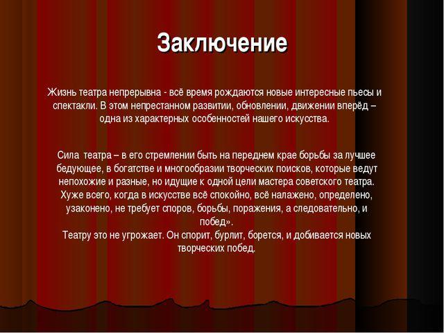 Заключение Жизнь театра непрерывна - всё время рождаются новые интересные пье...