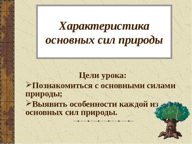 Характеристика основных сил природы Цели урока: Познакомиться с основными сил...
