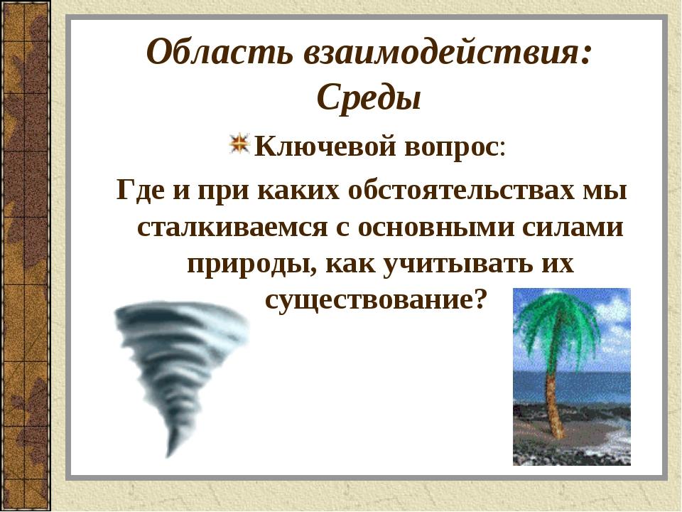 Область взаимодействия: Среды Ключевой вопрос: Где и при каких обстоятельства...