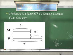 2) Мишек 3, а белочек на 2 больше. Сколько было белочек?