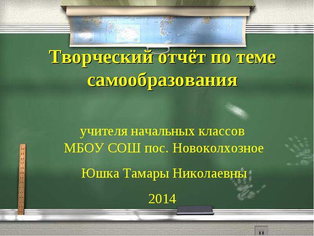 Творческий отчёт по теме самообразования учителя начальных классов МБОУ СОШ п...