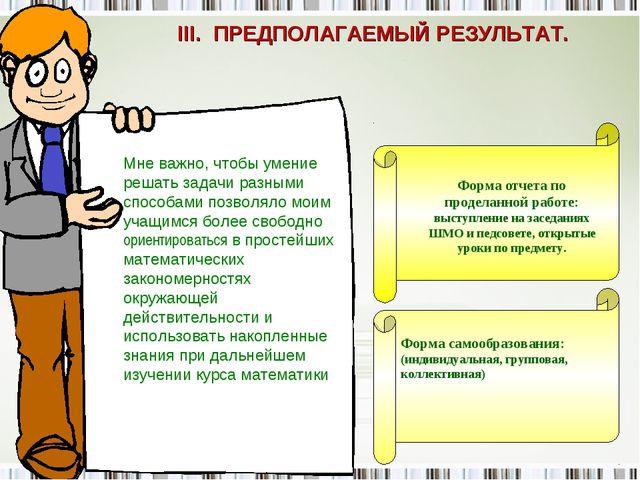 III. ПРЕДПОЛАГАЕМЫЙ РЕЗУЛЬТАТ. Форма отчета по проделанной работе: выступлени...