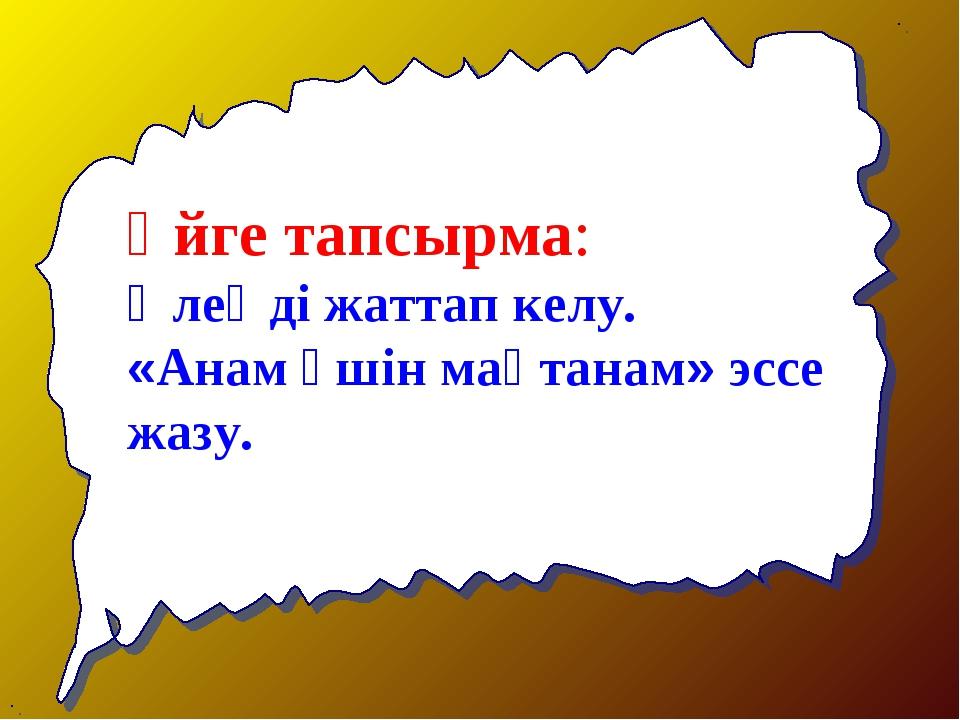 Үйге тапсырма: Өлеңді жаттап келу. «Анам үшін мақтанам» эссе жазу.