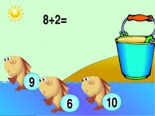 8+2= 10 9 6