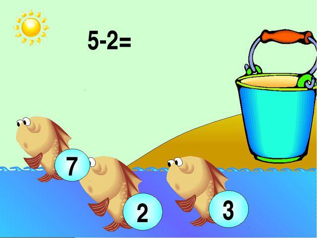 5-2= 3 2 7