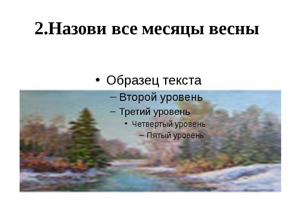 2.Назови все месяцы весны