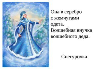 Она в серебро с жемчугами одета. Волшебная внучка волшебного деда. Снегурочка