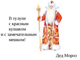 В тулупе с красным кушаком и с замечательным мешком! Дед Мороз