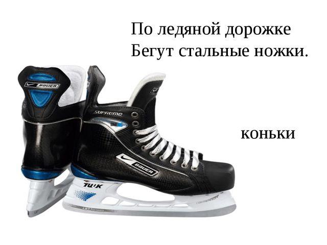 По ледяной дорожке Бегут стальные ножки. коньки