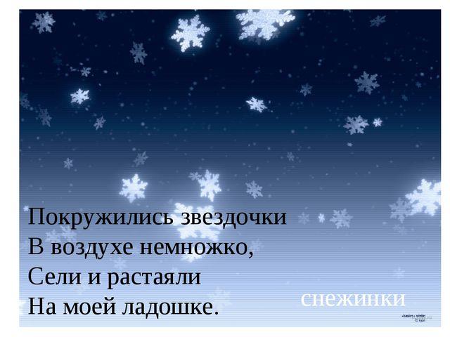 Покружились звездочки В воздухе немножко, Сели и растаяли На моей ладошке. с...