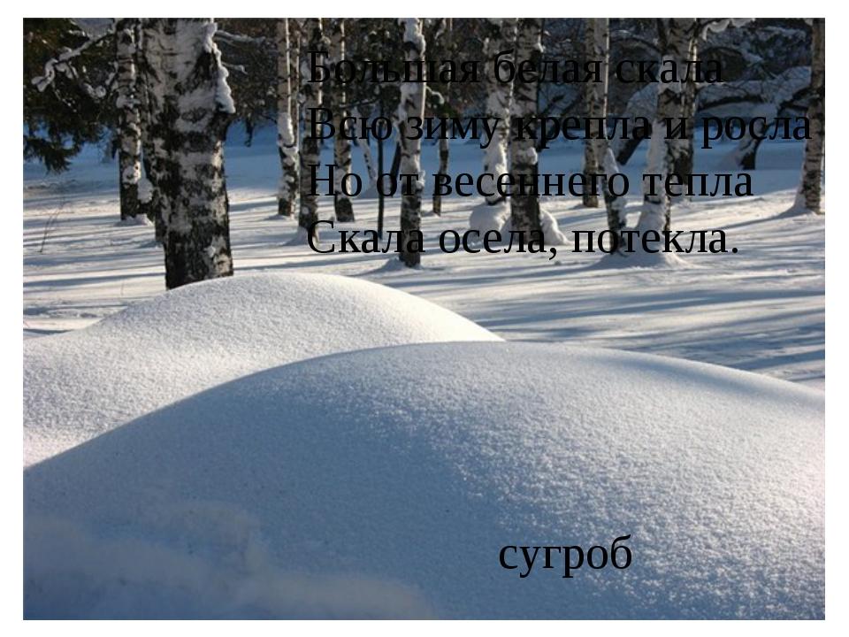 Большая белая скала Всю зиму крепла и росла Но от весеннего тепла Скала осела...