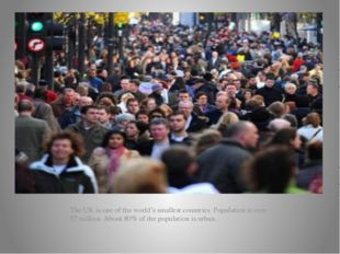 The UK is one of the world's smallest countries. Population is over 57 milli