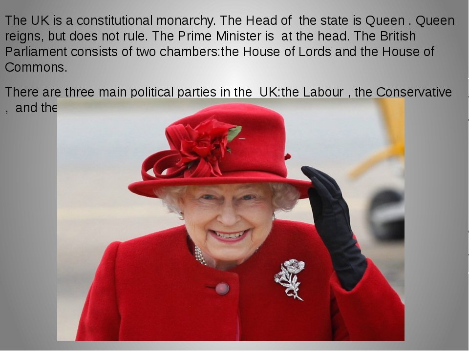 The UK is a constitutional monarchy. The Head of the state is Queen . Queen r...