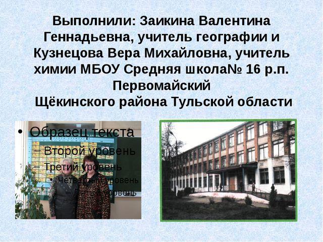 Выполнили: Заикина Валентина Геннадьевна, учитель географии и Кузнецова Вера...