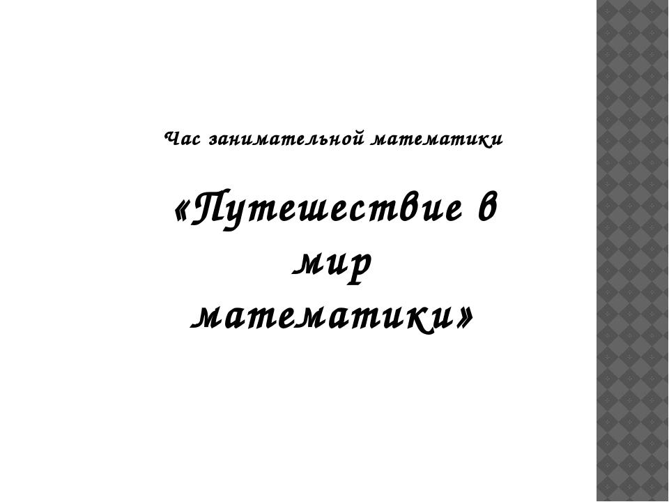 Час занимательной математики «Путешествие в мир математики»