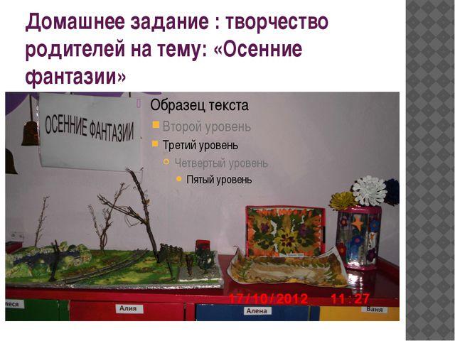 Домашнее задание : творчество родителей на тему: «Осенние фантазии»