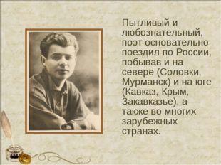 Пытливый и любознательный, поэт основательно поездил по России, побывав и на