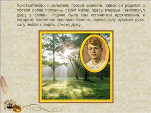 Константиново – колыбель поэзии Есенина. Здесь он родился и провёл более пол