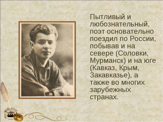 Пытливый и любознательный, поэт основательно поездил по России, побывав и на...