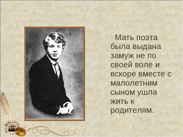 Мать поэта была выдана замуж не по своей воле и вскоре вместе с малолетним с...