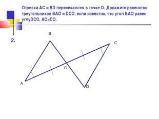 2. А О С В D Отрезки АС и BD пересекаются в точке О. Докажите равенство треуг