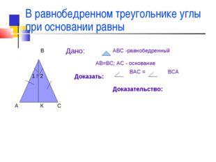 В равнобедренном треугольнике углы при основании равны А В С ! 1 2 Дано: АВС