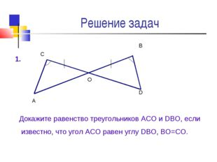 Решение задач А О D В С Докажите равенство треугольников АСО и DВО, если изве