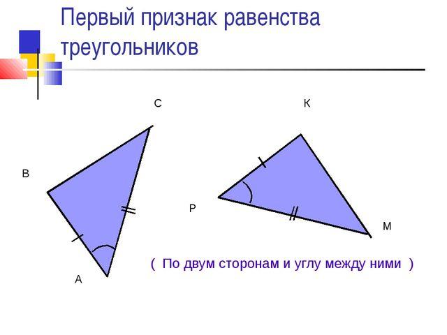 Первый признак равенства треугольников ( По двум сторонам и углу между ними )...