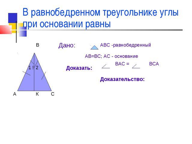 В равнобедренном треугольнике углы при основании равны А В С ! 1 2 Дано: АВС...
