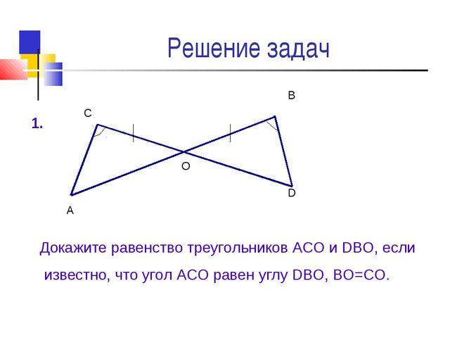 Решение задач А О D В С Докажите равенство треугольников АСО и DВО, если изве...
