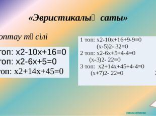 «Эвристикалық саты» Топтау тәсілі 3 1 топ: х2-10х+16=0 2 топ:х2-6х+5=0 3топ: