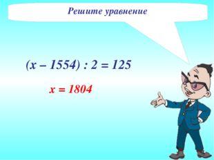 Решите уравнение (х – 1554) : 2 = 125 x = 1804