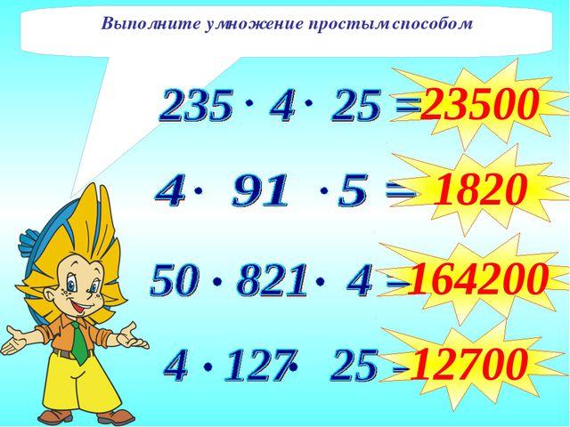 23500 1820 164200 12700 Выполните умножение простым способом