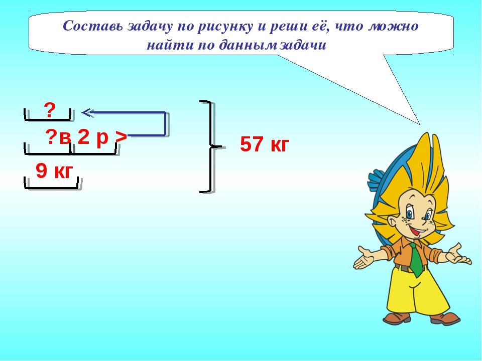 ? 9 кг ? в 2 р > 57 кг Составь задачу по рисунку и реши её, что можно найти...