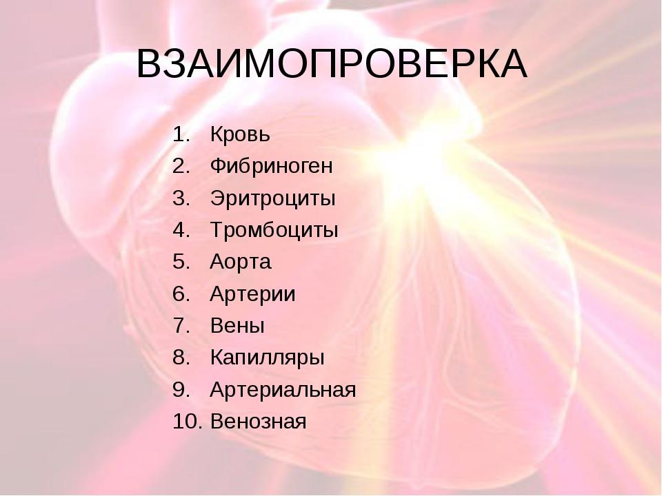 ВЗАИМОПРОВЕРКА Кровь Фибриноген Эритроциты Тромбоциты Аорта Артерии Вены Капи...