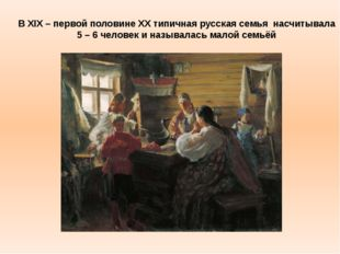 В ХIX – первой половине XX типичная русская семья насчитывала 5 – 6 человек и