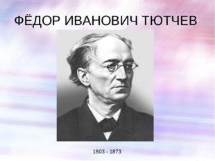 ФЁДОР ИВАНОВИЧ ТЮТЧЕВ 1803 - 1873