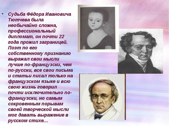 Судьба Фёдора Ивановича Тютчева была необычайно сложна, профессиональный дип...