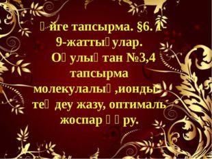 Үйге тапсырма. §6. 1-9-жаттығулар. Оқулықтан №3,4 тапсырма молекулалық,иондық