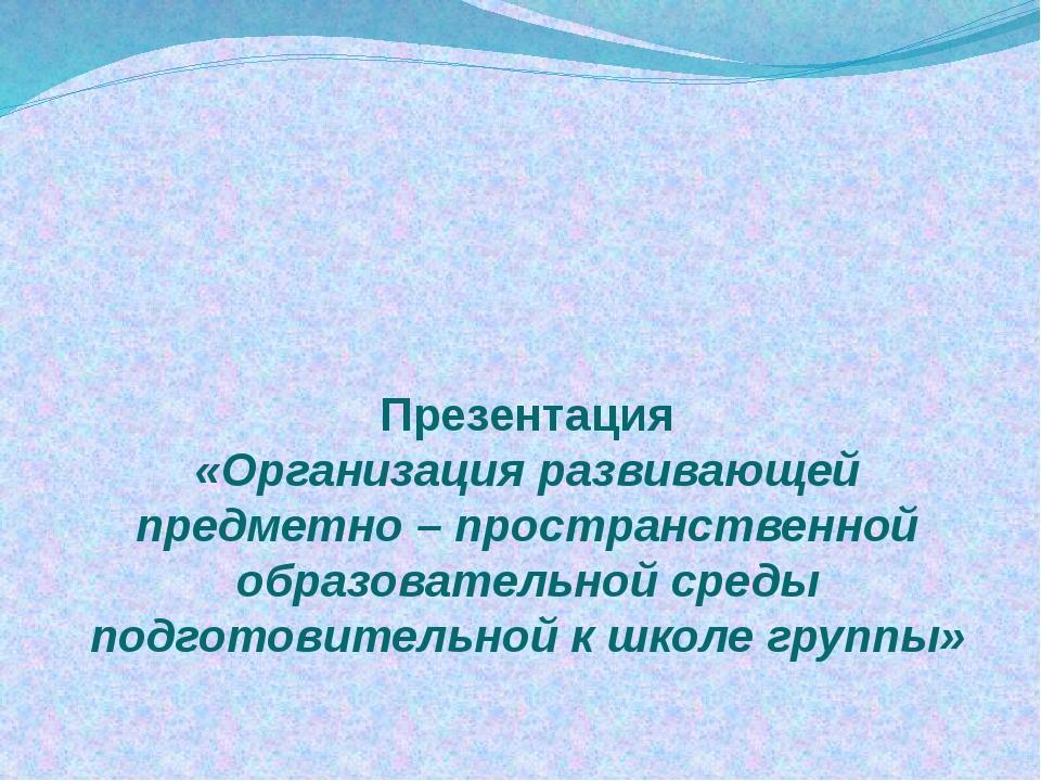 Презентация «Организация развивающей предметно – пространственной образовател...