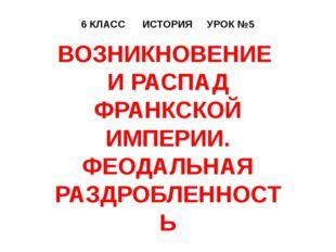 6 КЛАСС ИСТОРИЯ УРОК №5 ВОЗНИКНОВЕНИЕ И РАСПАД ФРАНКСКОЙ ИМПЕРИИ. ФЕОДАЛЬНАЯ