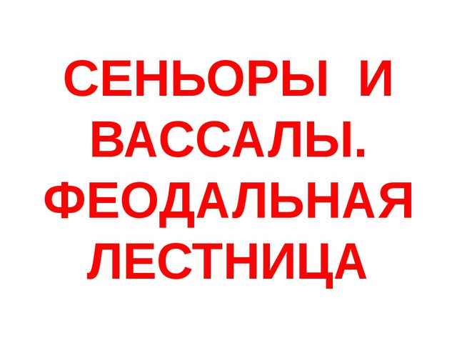 СЕНЬОРЫ И ВАССАЛЫ. ФЕОДАЛЬНАЯ ЛЕСТНИЦА