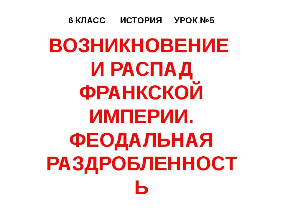 6 КЛАСС ИСТОРИЯ УРОК №5 ВОЗНИКНОВЕНИЕ И РАСПАД ФРАНКСКОЙ ИМПЕРИИ. ФЕОДАЛЬНАЯ...