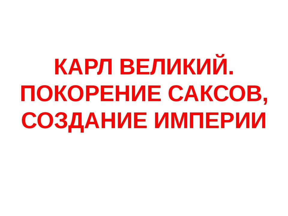 КАРЛ ВЕЛИКИЙ. ПОКОРЕНИЕ САКСОВ, СОЗДАНИЕ ИМПЕРИИ