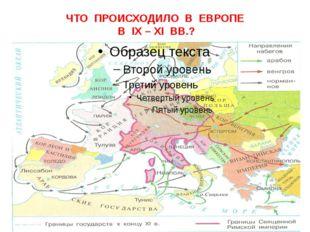 ЧТО ПРОИСХОДИЛО В ЕВРОПЕ В IX – XI ВВ.?