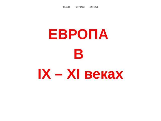 6 КЛАСС ИСТОРИЯ УРОК №6 ЕВРОПА В IX – XI веках