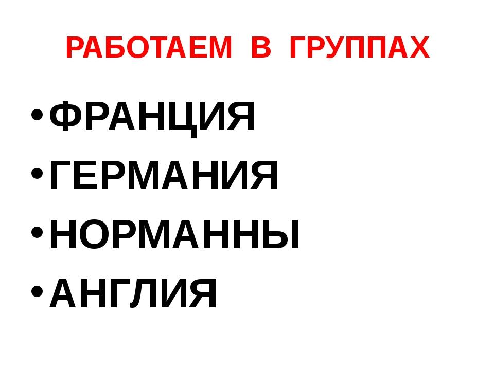 РАБОТАЕМ В ГРУППАХ ФРАНЦИЯ ГЕРМАНИЯ НОРМАННЫ АНГЛИЯ