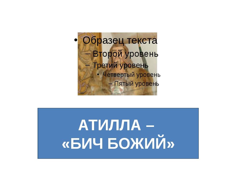 АТИЛЛА – «БИЧ БОЖИЙ»