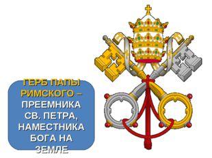 ГЕРБ ПАПЫ РИМСКОГО – ПРЕЕМНИКА СВ. ПЕТРА, НАМЕСТНИКА БОГА НА ЗЕМЛЕ