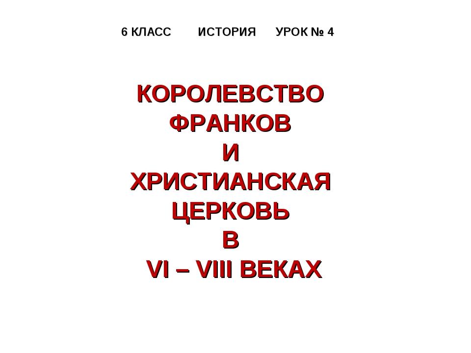 6 КЛАСС ИСТОРИЯ УРОК № 4 КОРОЛЕВСТВО ФРАНКОВ И ХРИСТИАНСКАЯ ЦЕРКОВЬ В VI – VI...